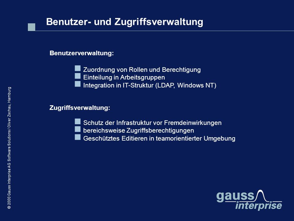 © 2000 Gauss Interprise AG Software Solutions / Oliver Zschau, Hamburg Zuordnung von Rollen und Berechtigung Einteilung in Arbeitsgruppen Integration