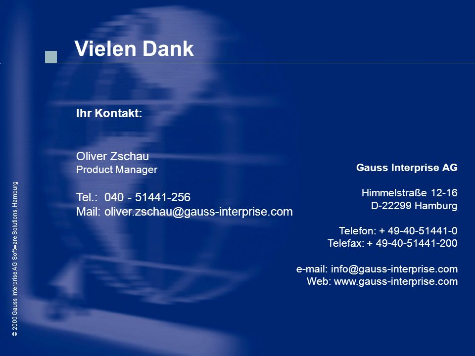 © 2000 Gauss Interprise AG Software Solutions / Oliver Zschau, Hamburg © 2000 Gauss Interprise AG Software Solutions, Hamburg Vielen Dank Ihr Kontakt: Oliver Zschau Product Manager Tel.: 040 - 51441-256 Mail: oliver.zschau@gauss-interprise.com Gauss Interprise AG Himmelstraße 12-16 D-22299 Hamburg Telefon: + 49-40-51441-0 Telefax: + 49-40-51441-200 e-mail: info@gauss-interprise.com Web: www.gauss-interprise.com