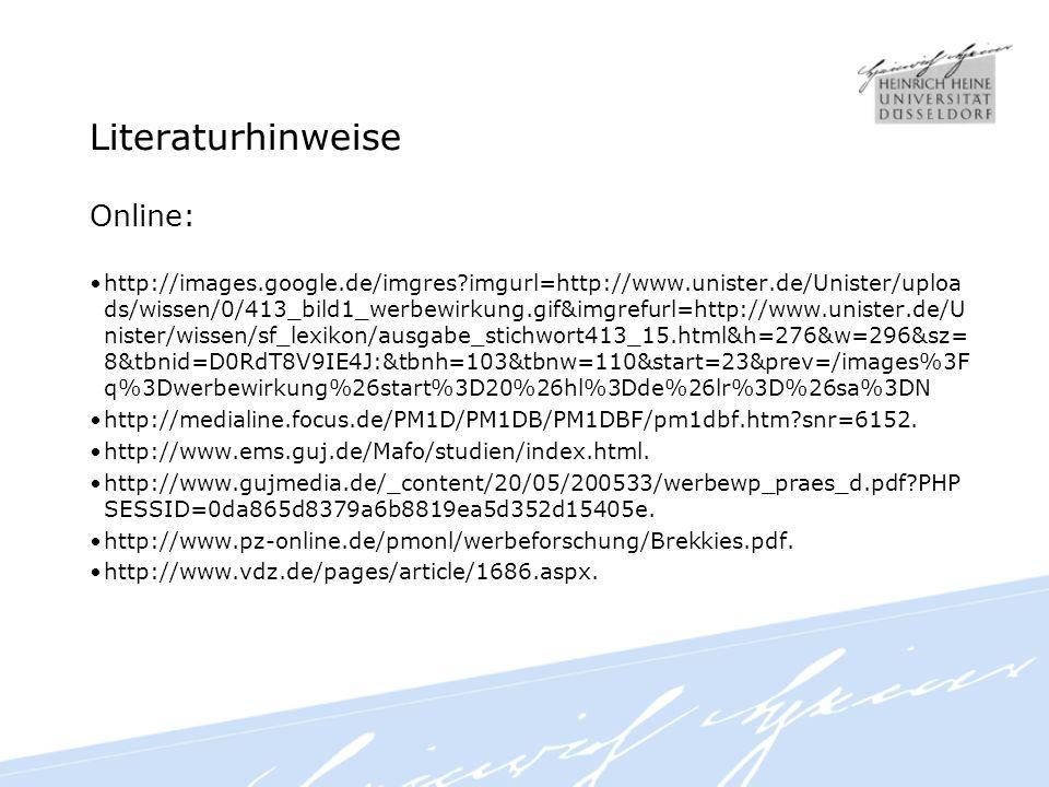 Literaturhinweise Online: http://images.google.de/imgres?imgurl=http://www.unister.de/Unister/uploa ds/wissen/0/413_bild1_werbewirkung.gif&imgrefurl=http://www.unister.de/U nister/wissen/sf_lexikon/ausgabe_stichwort413_15.html&h=276&w=296&sz= 8&tbnid=D0RdT8V9IE4J:&tbnh=103&tbnw=110&start=23&prev=/images%3F q%3Dwerbewirkung%26start%3D20%26hl%3Dde%26lr%3D%26sa%3DN http://medialine.focus.de/PM1D/PM1DB/PM1DBF/pm1dbf.htm?snr=6152.