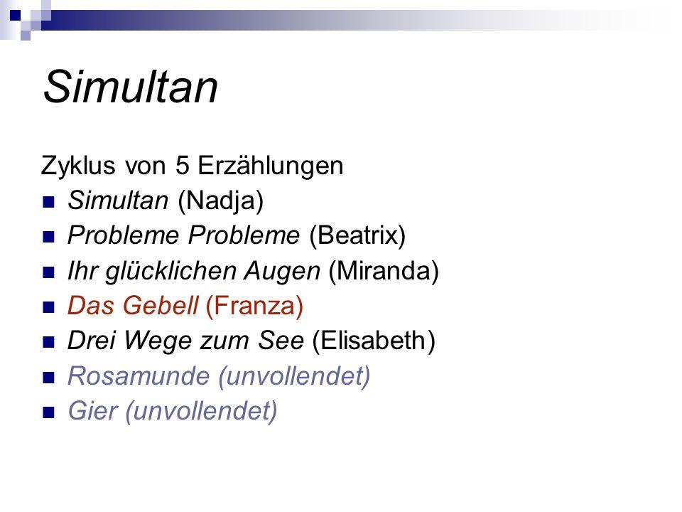 Simultan Zyklus von 5 Erzählungen Simultan (Nadja) Probleme Probleme (Beatrix) Ihr glücklichen Augen (Miranda) Das Gebell (Franza) Drei Wege zum See (