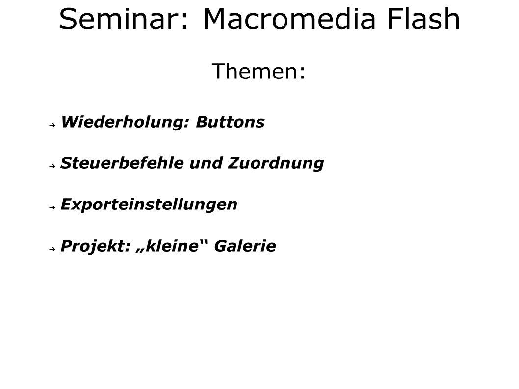 Themen: Wiederholung: Buttons Steuerbefehle und Zuordnung Exporteinstellungen Projekt: kleine Galerie Seminar: Macromedia Flash