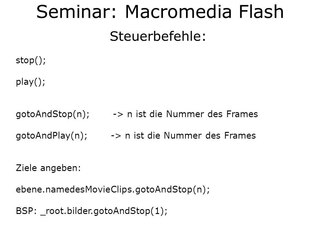 Steuerbefehle: stop(); play(); gotoAndStop(n); -> n ist die Nummer des Frames gotoAndPlay(n); -> n ist die Nummer des Frames Ziele angeben: ebene.namedesMovieClips.gotoAndStop(n); BSP: _root.bilder.gotoAndStop(1);