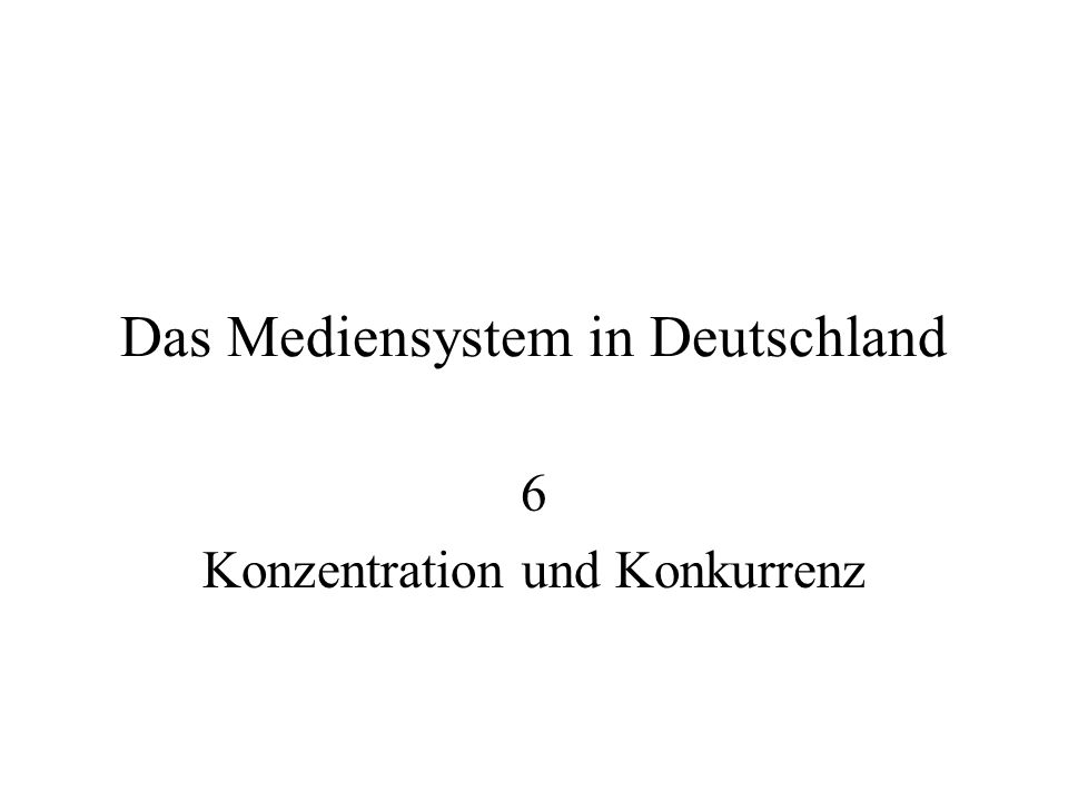 Das Mediensystem in Deutschland 6 Konzentration und Konkurrenz