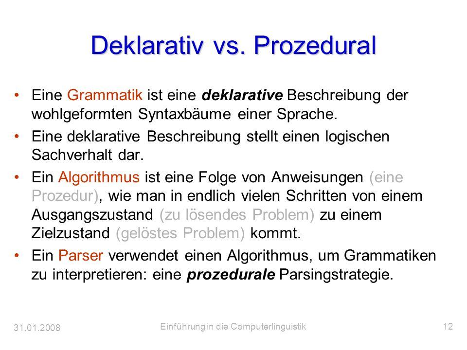 31.01.2008 Einführung in die Computerlinguistik12 Deklarativ vs. Prozedural Eine Grammatik ist eine deklarative Beschreibung der wohlgeformten Syntaxb