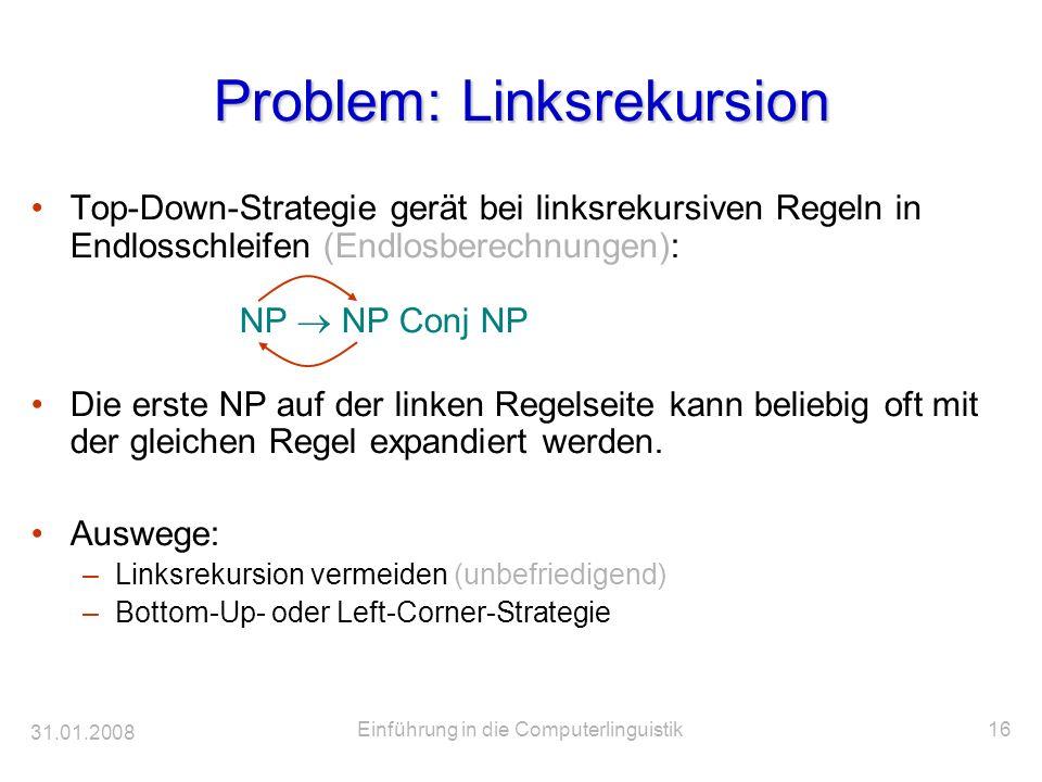 31.01.2008 Einführung in die Computerlinguistik16 Problem: Linksrekursion Top-Down-Strategie gerät bei linksrekursiven Regeln in Endlosschleifen (Endl