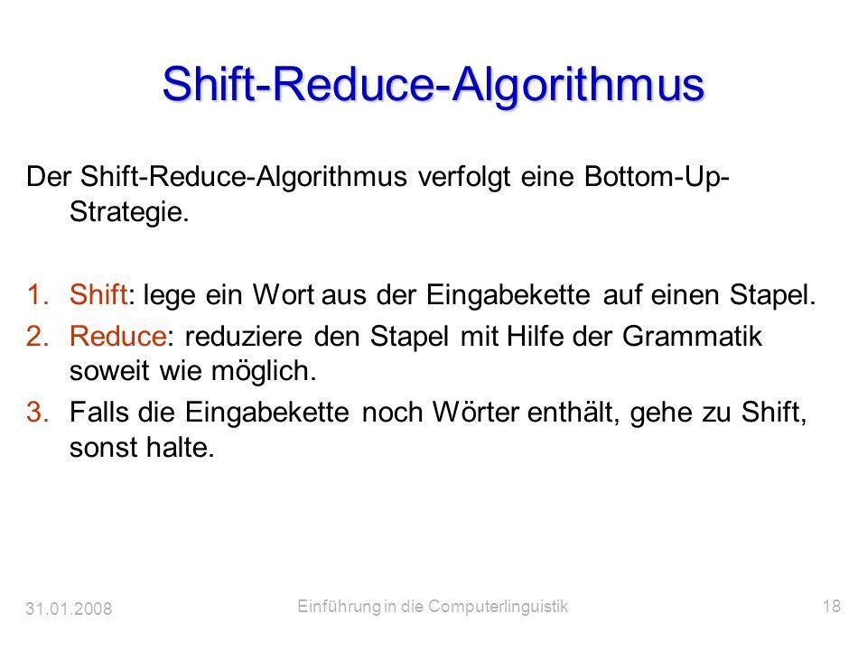 31.01.2008 Einführung in die Computerlinguistik18 Shift-Reduce-Algorithmus Der Shift-Reduce-Algorithmus verfolgt eine Bottom-Up- Strategie. 1.Shift: l