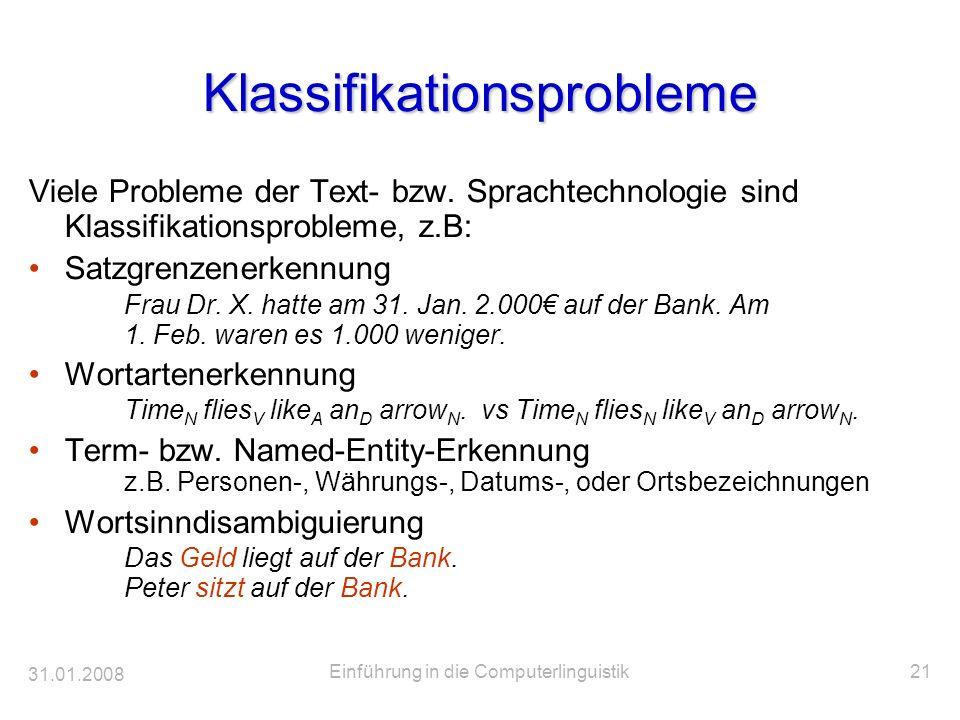 31.01.2008 Einführung in die Computerlinguistik21 Klassifikationsprobleme Viele Probleme der Text- bzw. Sprachtechnologie sind Klassifikationsprobleme