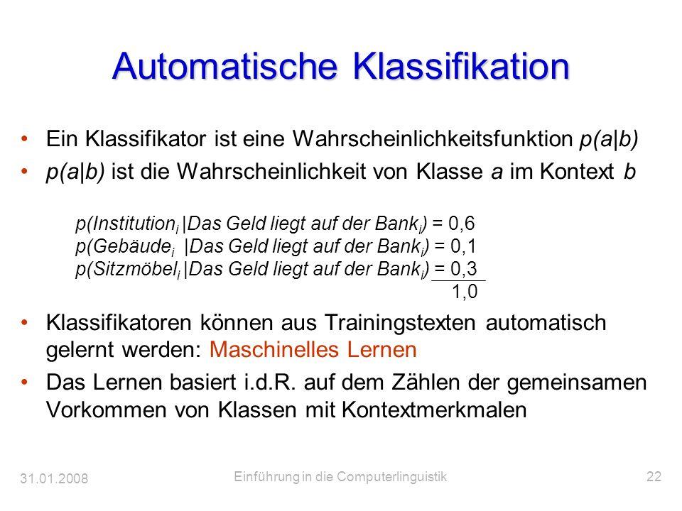 31.01.2008 Einführung in die Computerlinguistik22 Automatische Klassifikation Ein Klassifikator ist eine Wahrscheinlichkeitsfunktion p(a|b) p(a|b) ist
