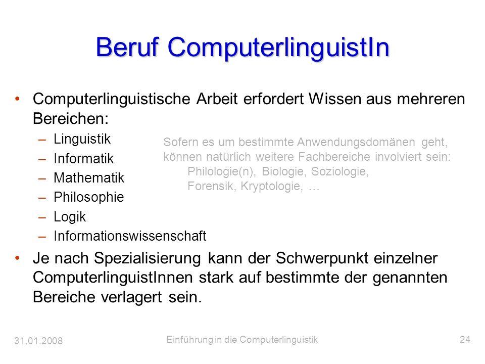 31.01.2008 Einführung in die Computerlinguistik24 Beruf ComputerlinguistIn Computerlinguistische Arbeit erfordert Wissen aus mehreren Bereichen: –Ling