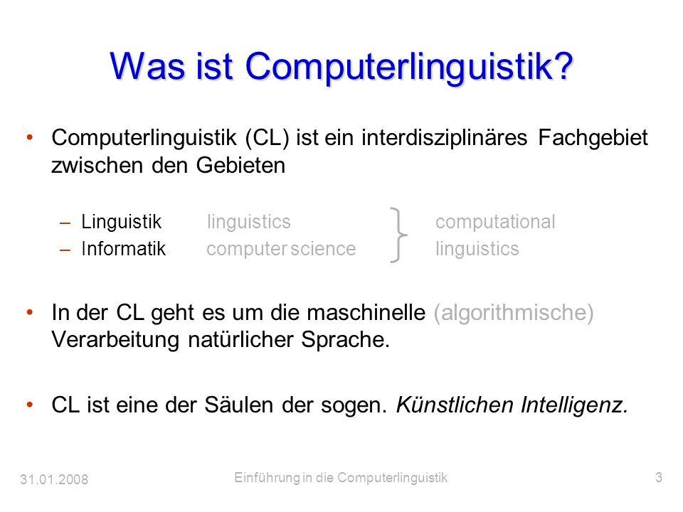 31.01.2008 Einführung in die Computerlinguistik3 Was ist Computerlinguistik? Computerlinguistik (CL) ist ein interdisziplinäres Fachgebiet zwischen de