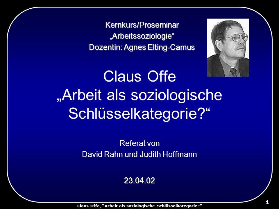 Claus Offe, Arbeit als soziologische Schlüsselkategorie? 1 Claus Offe Arbeit als soziologische Schlüsselkategorie? Referat von David Rahn und Judith H