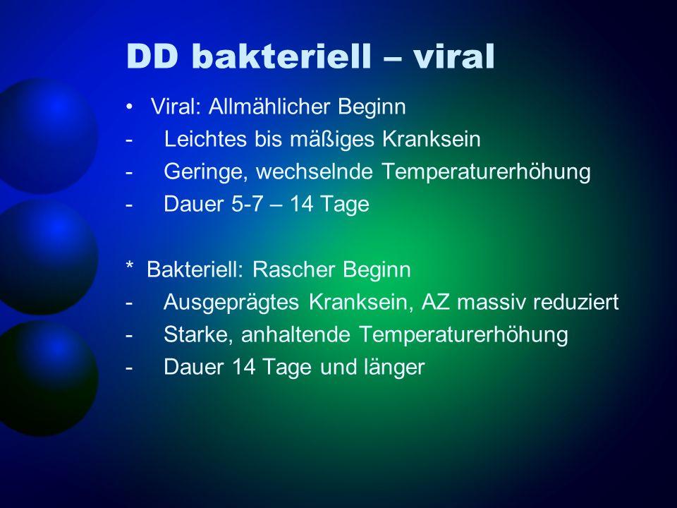 DD bakteriell – viral Viral: Allmählicher Beginn - Leichtes bis mäßiges Kranksein - Geringe, wechselnde Temperaturerhöhung - Dauer 5-7 – 14 Tage * Bak