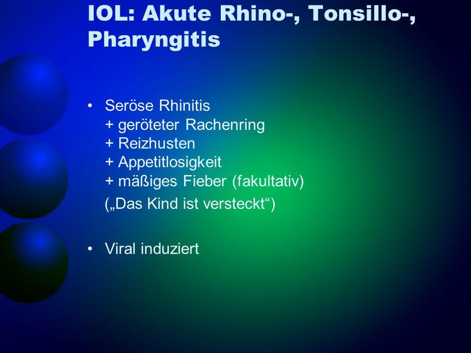IOL: Akute Rhino-, Tonsillo-, Pharyngitis Seröse Rhinitis + geröteter Rachenring + Reizhusten + Appetitlosigkeit + mäßiges Fieber (fakultativ) (Das Ki