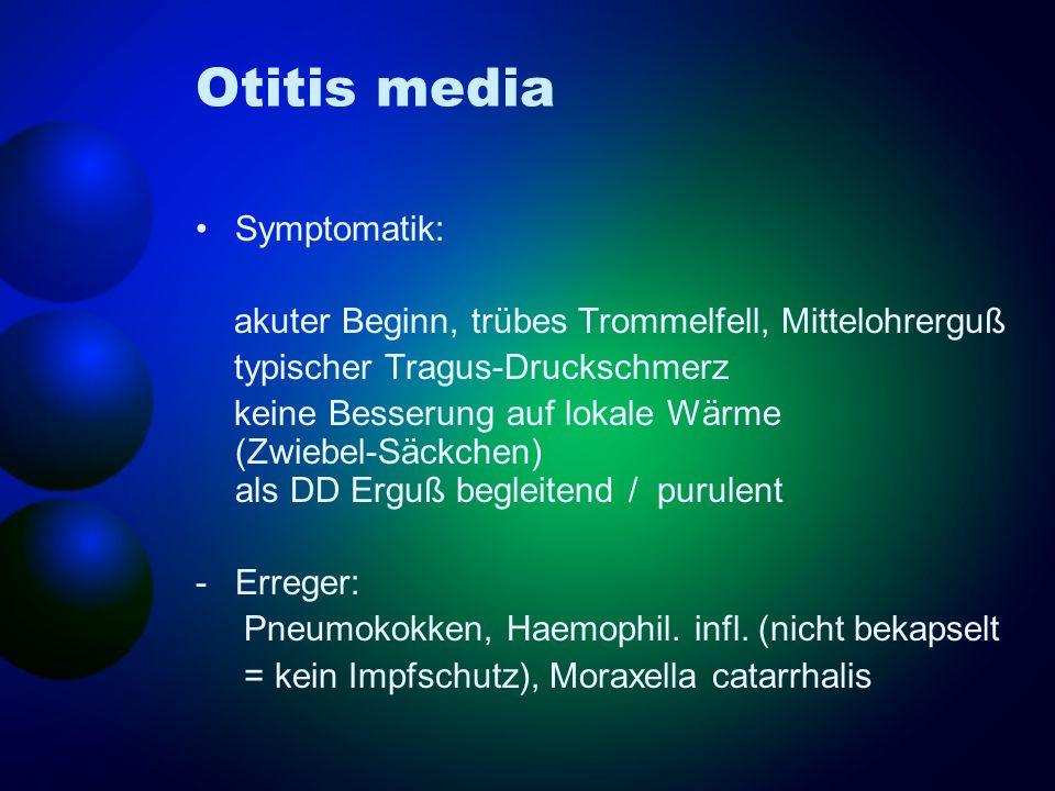 Otitis media Symptomatik: akuter Beginn, trübes Trommelfell, Mittelohrerguß typischer Tragus-Druckschmerz keine Besserung auf lokale Wärme (Zwiebel-Sä
