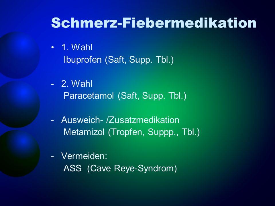 Schmerz-Fiebermedikation 1. Wahl Ibuprofen (Saft, Supp. Tbl.) -2. Wahl Paracetamol (Saft, Supp. Tbl.) -Ausweich- /Zusatzmedikation Metamizol (Tropfen,