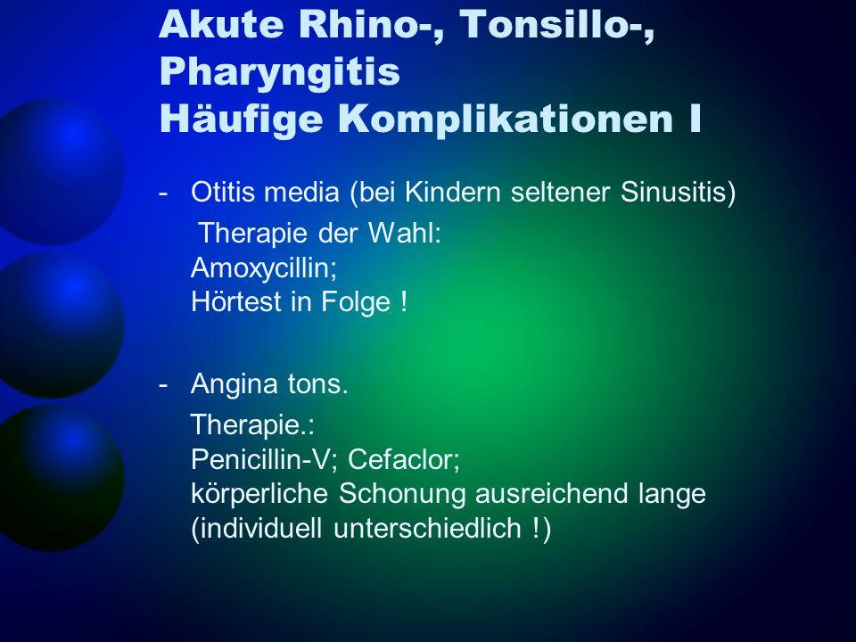 Akute Rhino-, Tonsillo-, Pharyngitis Häufige Komplikationen I -Otitis media (bei Kindern seltener Sinusitis) Therapie der Wahl: Amoxycillin; Hörtest i