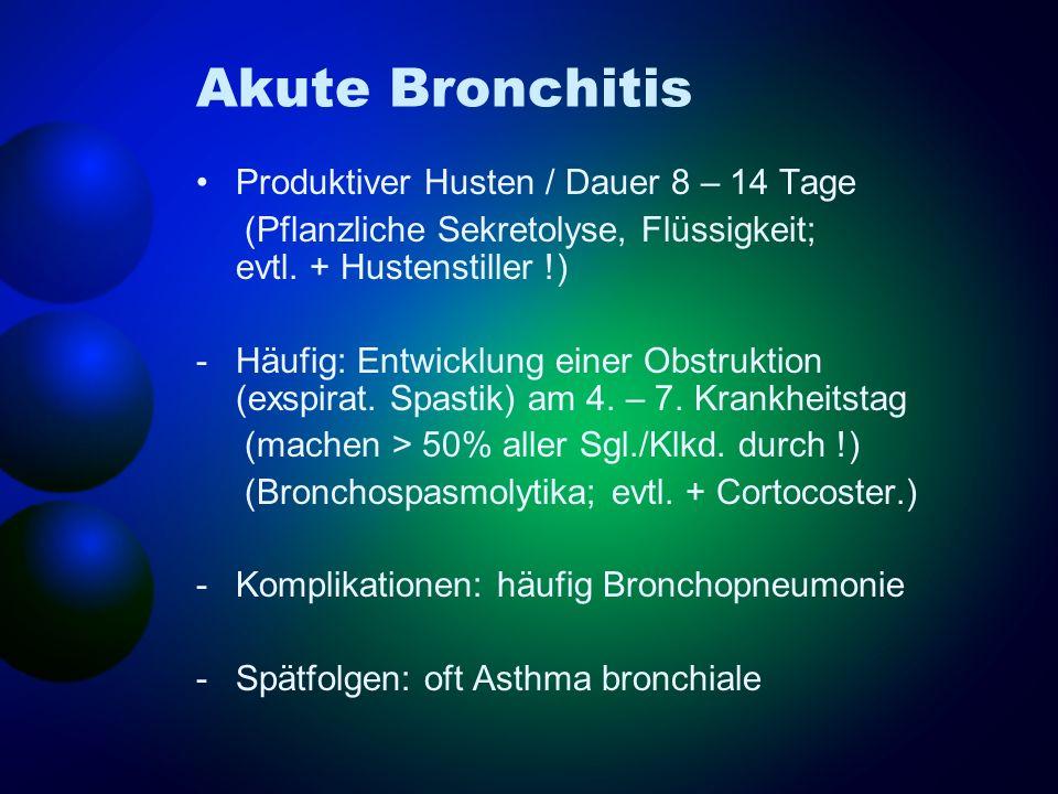Akute Bronchitis Produktiver Husten / Dauer 8 – 14 Tage (Pflanzliche Sekretolyse, Flüssigkeit; evtl. + Hustenstiller !) -Häufig: Entwicklung einer Obs