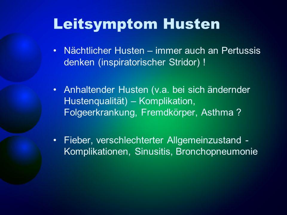 Leitsymptom Husten Nächtlicher Husten – immer auch an Pertussis denken (inspiratorischer Stridor) ! Anhaltender Husten (v.a. bei sich ändernder Husten
