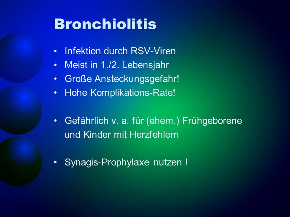 Bronchiolitis Infektion durch RSV-Viren Meist in 1./2. Lebensjahr Große Ansteckungsgefahr! Hohe Komplikations-Rate! Gefährlich v. a. für (ehem.) Frühg