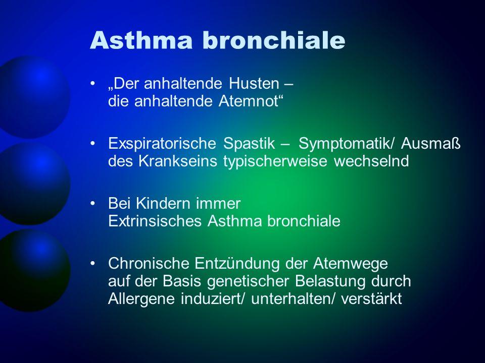 Asthma bronchiale Der anhaltende Husten – die anhaltende Atemnot Exspiratorische Spastik – Symptomatik/ Ausmaß des Krankseins typischerweise wechselnd