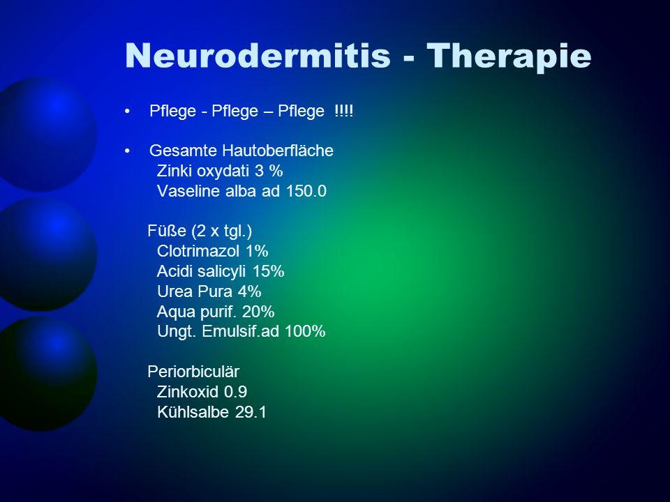 Neurodermitis - Therapie Pflege - Pflege – Pflege !!!! Gesamte Hautoberfläche Zinki oxydati 3 % Vaseline alba ad 150.0 Füße (2 x tgl.) Clotrimazol 1%