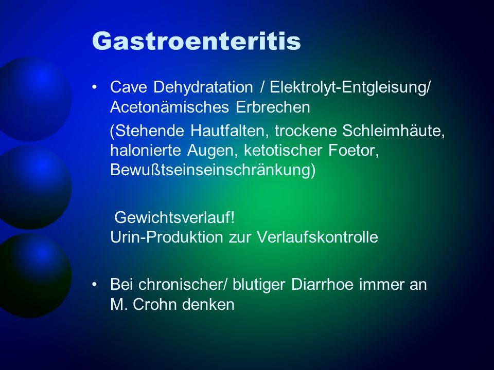 Gastroenteritis Cave Dehydratation / Elektrolyt-Entgleisung/ Acetonämisches Erbrechen (Stehende Hautfalten, trockene Schleimhäute, halonierte Augen, k
