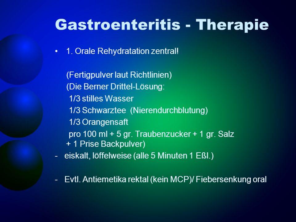 Gastroenteritis - Therapie 1. Orale Rehydratation zentral! (Fertigpulver laut Richtlinien) (Die Berner Drittel-Lösung: 1/3 stilles Wasser 1/3 Schwarzt