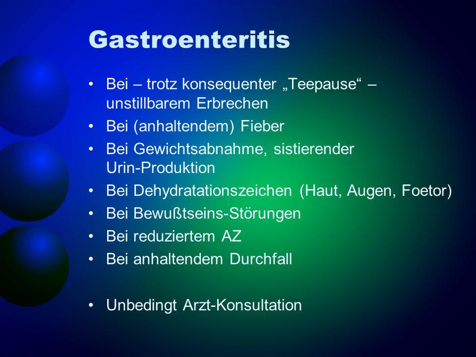 Gastroenteritis Bei – trotz konsequenter Teepause – unstillbarem Erbrechen Bei (anhaltendem) Fieber Bei Gewichtsabnahme, sistierender Urin-Produktion