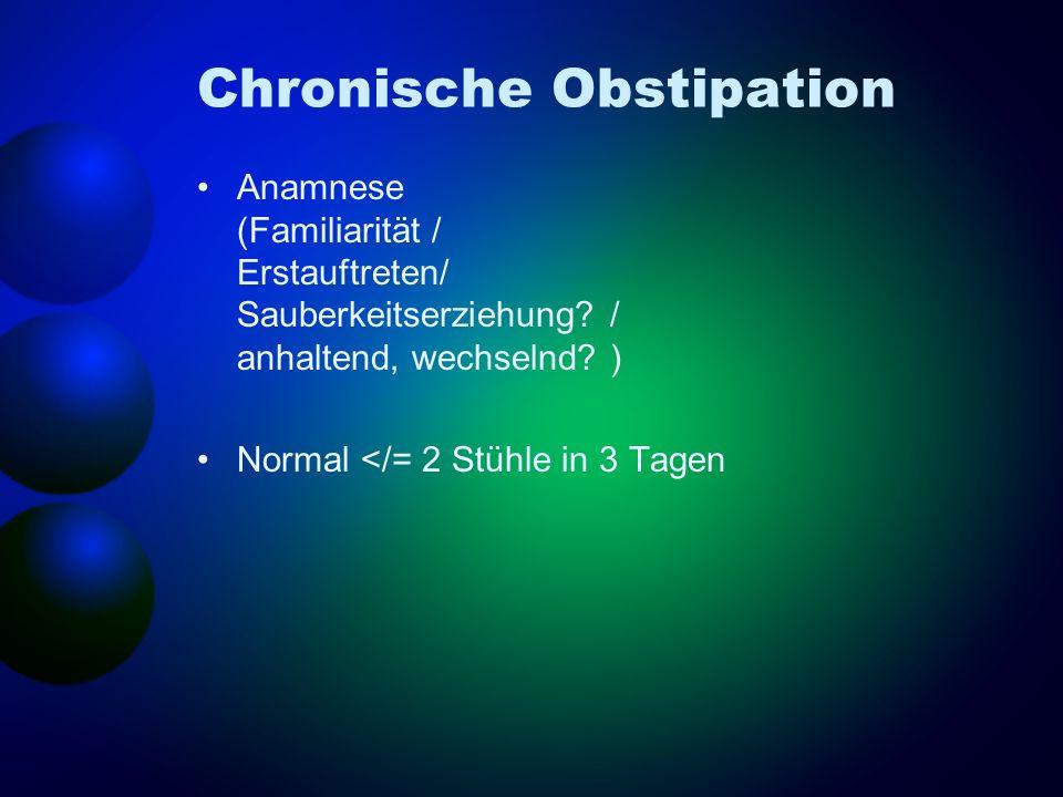 Chronische Obstipation Anamnese (Familiarität / Erstauftreten/ Sauberkeitserziehung? / anhaltend, wechselnd? ) Normal </= 2 Stühle in 3 Tagen
