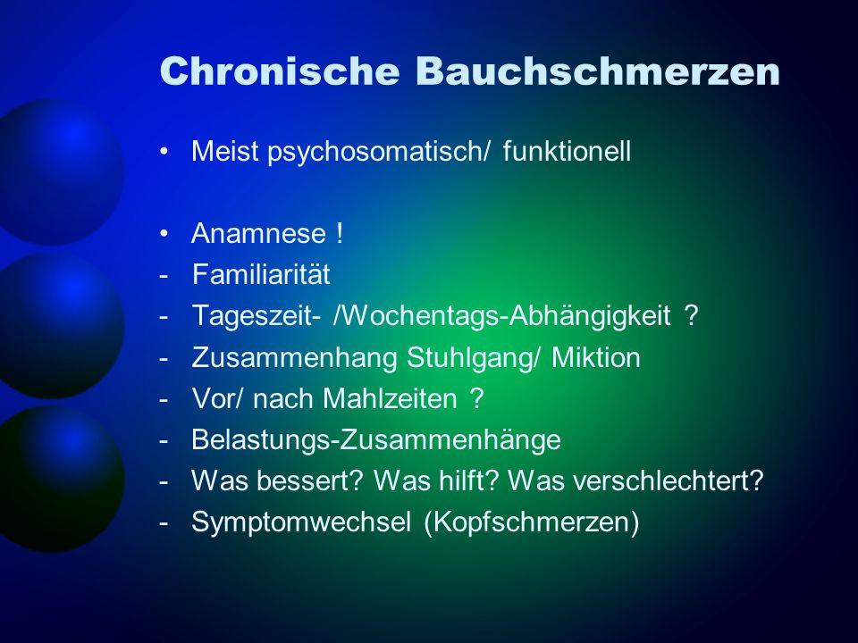 Chronische Bauchschmerzen Meist psychosomatisch/ funktionell Anamnese ! - Familiarität - Tageszeit- /Wochentags-Abhängigkeit ? - Zusammenhang Stuhlgan