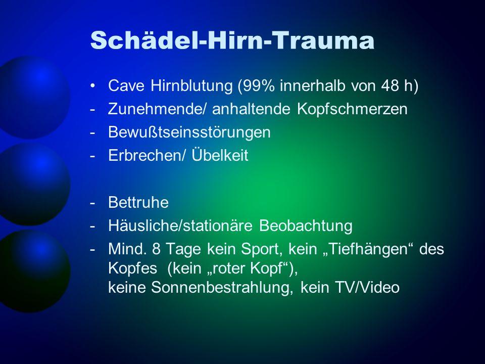 Schädel-Hirn-Trauma Cave Hirnblutung (99% innerhalb von 48 h) -Zunehmende/ anhaltende Kopfschmerzen -Bewußtseinsstörungen -Erbrechen/ Übelkeit -Bettru