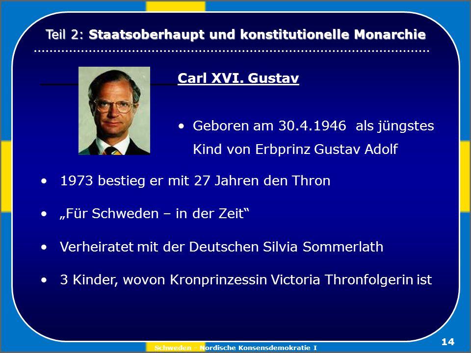 Schweden - Nordische Konsensdemokratie I 14 Carl XVI. Gustav Geboren am 30.4.1946 als jüngstes Kind von Erbprinz Gustav Adolf 1973 bestieg er mit 27 J