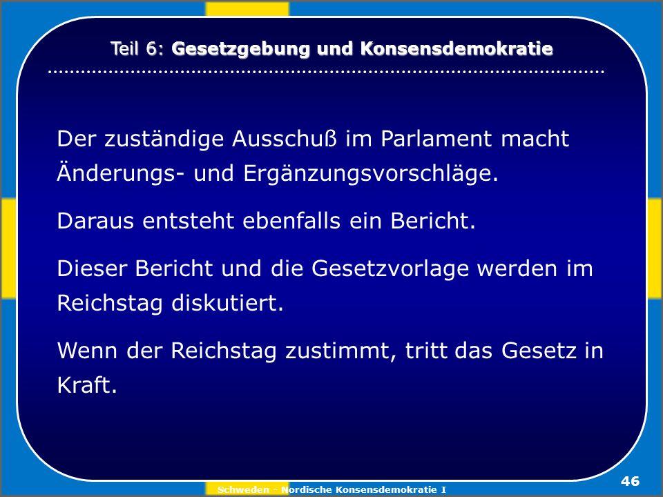 Schweden - Nordische Konsensdemokratie I 46 Der zuständige Ausschuß im Parlament macht Änderungs- und Ergänzungsvorschläge. Daraus entsteht ebenfalls