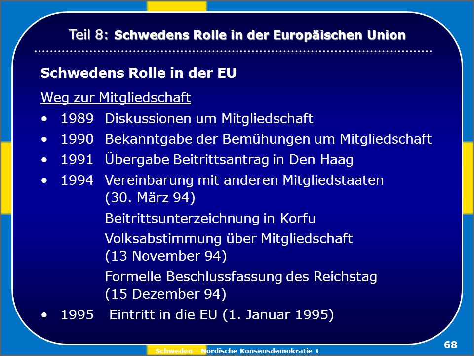 Schweden - Nordische Konsensdemokratie I 68 Schwedens Rolle in der EU Weg zur Mitgliedschaft 1989Diskussionen um Mitgliedschaft 1990 Bekanntgabe der B