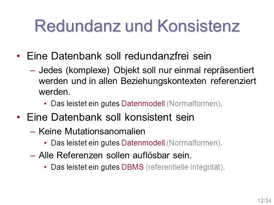 12/34 Redundanz und Konsistenz Eine Datenbank soll redundanzfrei sein –Jedes (komplexe) Objekt soll nur einmal repräsentiert werden und in allen Bezie