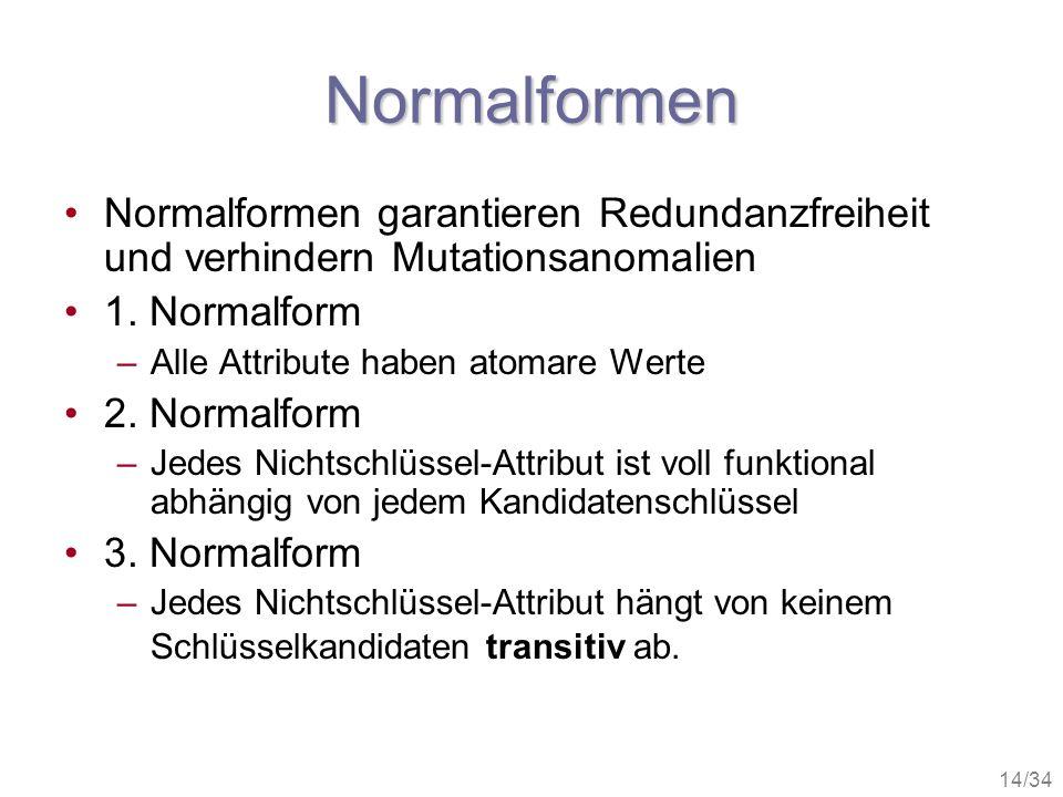 14/34 Normalformen Normalformen garantieren Redundanzfreiheit und verhindern Mutationsanomalien 1. Normalform –Alle Attribute haben atomare Werte 2. N