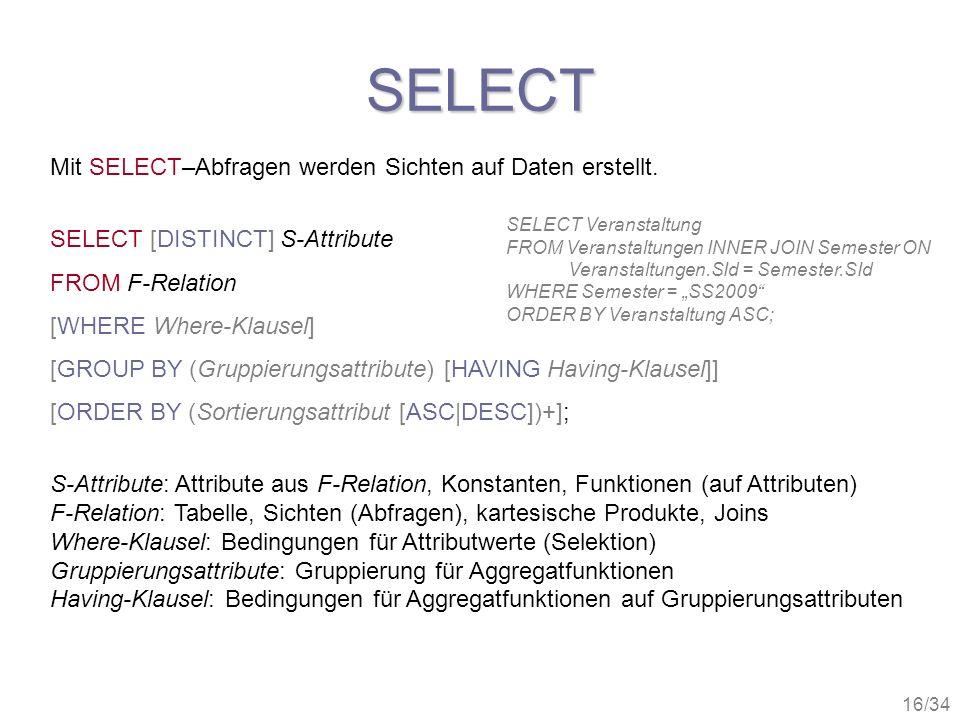16/34 SELECT Mit SELECT–Abfragen werden Sichten auf Daten erstellt. SELECT [DISTINCT] S-Attribute FROM F-Relation [WHERE Where-Klausel] [GROUP BY (Gru
