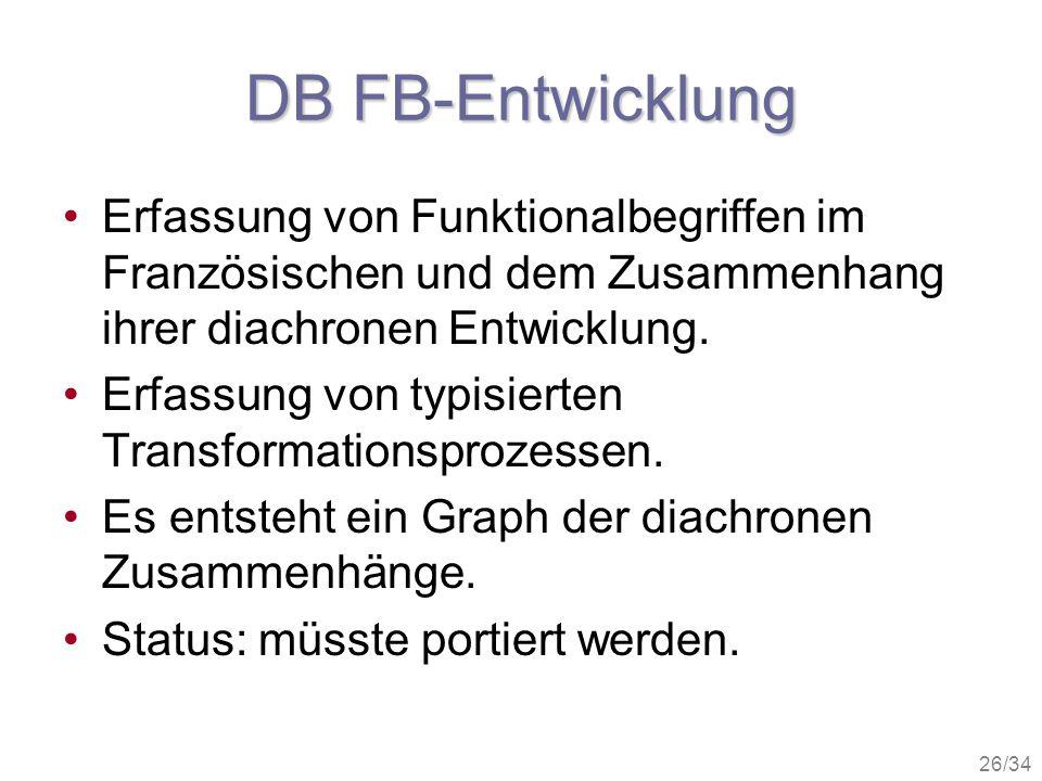 26/34 DB FB-Entwicklung Erfassung von Funktionalbegriffen im Französischen und dem Zusammenhang ihrer diachronen Entwicklung. Erfassung von typisierte