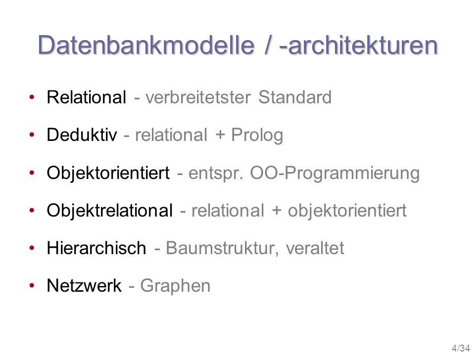 4/34 Datenbankmodelle / -architekturen Relational - verbreitetster Standard Deduktiv - relational + Prolog Objektorientiert - entspr. OO-Programmierun