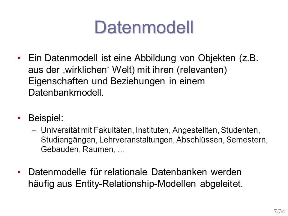 7/34 Datenmodell Ein Datenmodell ist eine Abbildung von Objekten (z.B. aus der wirklichen Welt) mit ihren (relevanten) Eigenschaften und Beziehungen i