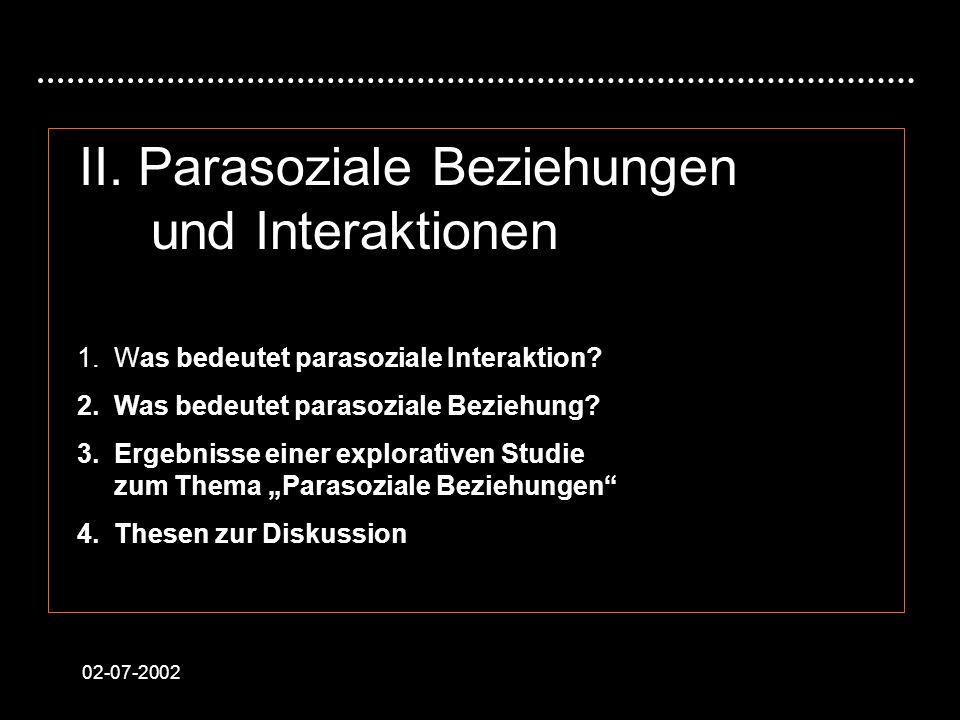 02-07-2002 II. Parasoziale Beziehungen und Interaktionen 1. Was bedeutet parasoziale Interaktion? 2. Was bedeutet parasoziale Beziehung? 3. Ergebnisse