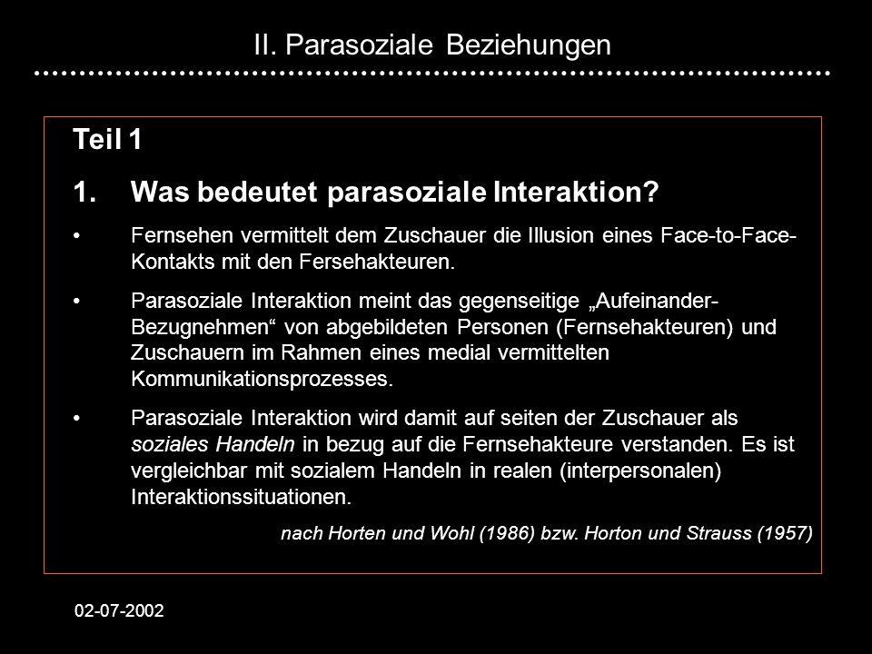 02-07-2002 Teil 1 1.Was bedeutet parasoziale Interaktion? Fernsehen vermittelt dem Zuschauer die Illusion eines Face-to-Face- Kontakts mit den Ferseha