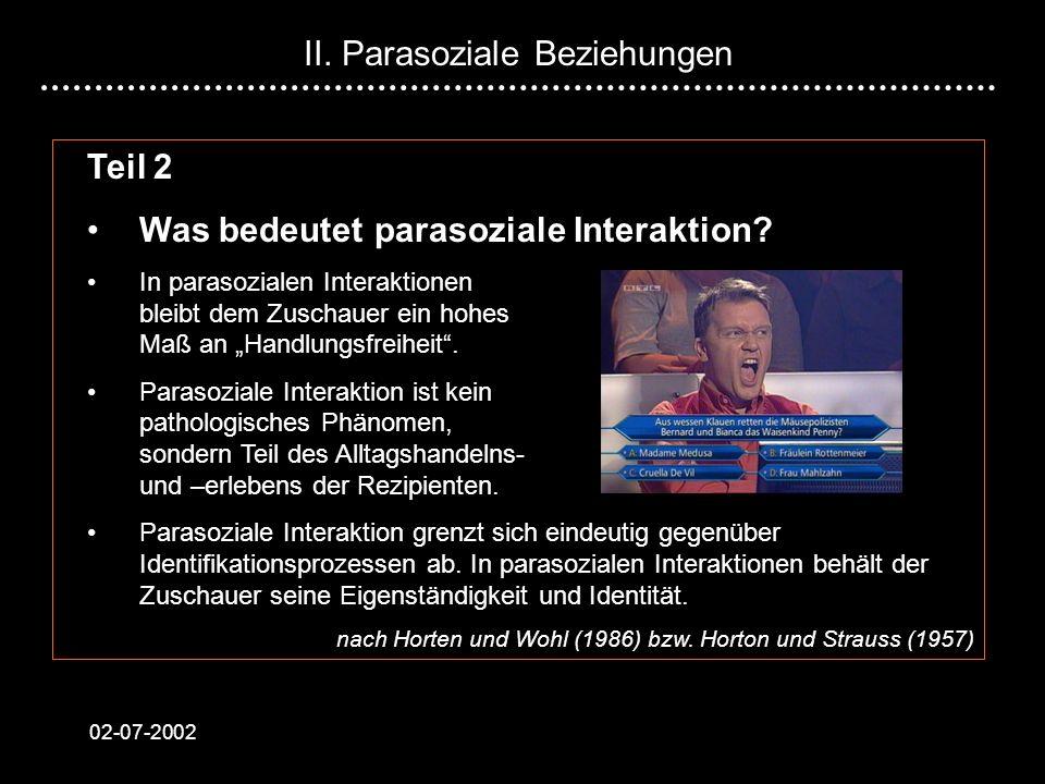 02-07-2002 Teil 2 Was bedeutet parasoziale Interaktion? In parasozialen Interaktionen bleibt dem Zuschauer ein hohes Maß an Handlungsfreiheit. Parasoz