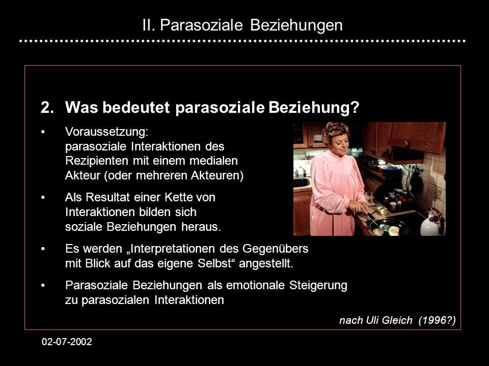 02-07-2002 2.Was bedeutet parasoziale Beziehung? Voraussetzung: parasoziale Interaktionen des Rezipienten mit einem medialen Akteur (oder mehreren Akt