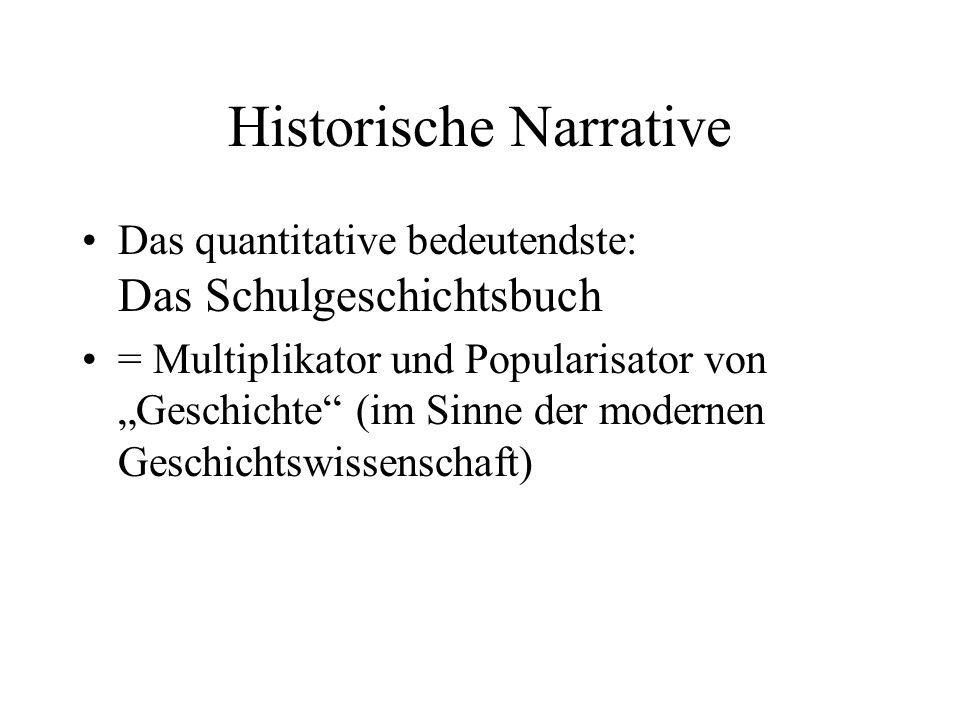 Historische Narrative Das quantitative bedeutendste: Das Schulgeschichtsbuch = Multiplikator und Popularisator von Geschichte (im Sinne der modernen G
