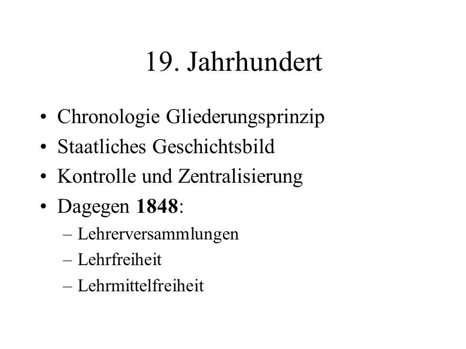 19. Jahrhundert Chronologie Gliederungsprinzip Staatliches Geschichtsbild Kontrolle und Zentralisierung Dagegen 1848: –Lehrerversammlungen –Lehrfreihe