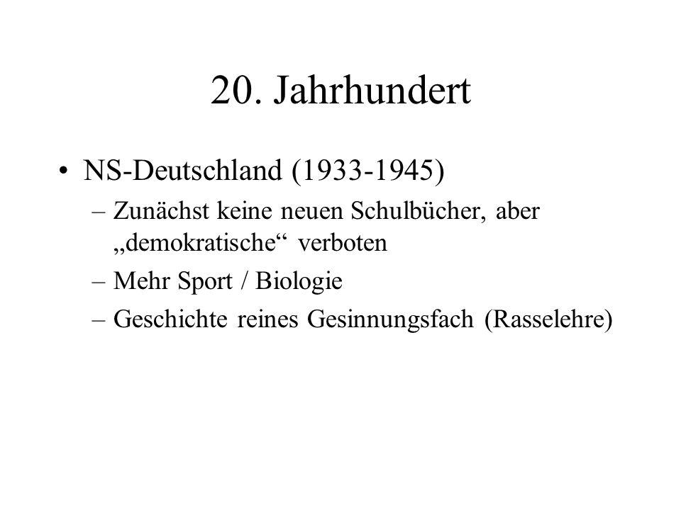 20. Jahrhundert NS-Deutschland (1933-1945) –Zunächst keine neuen Schulbücher, aber demokratische verboten –Mehr Sport / Biologie –Geschichte reines Ge