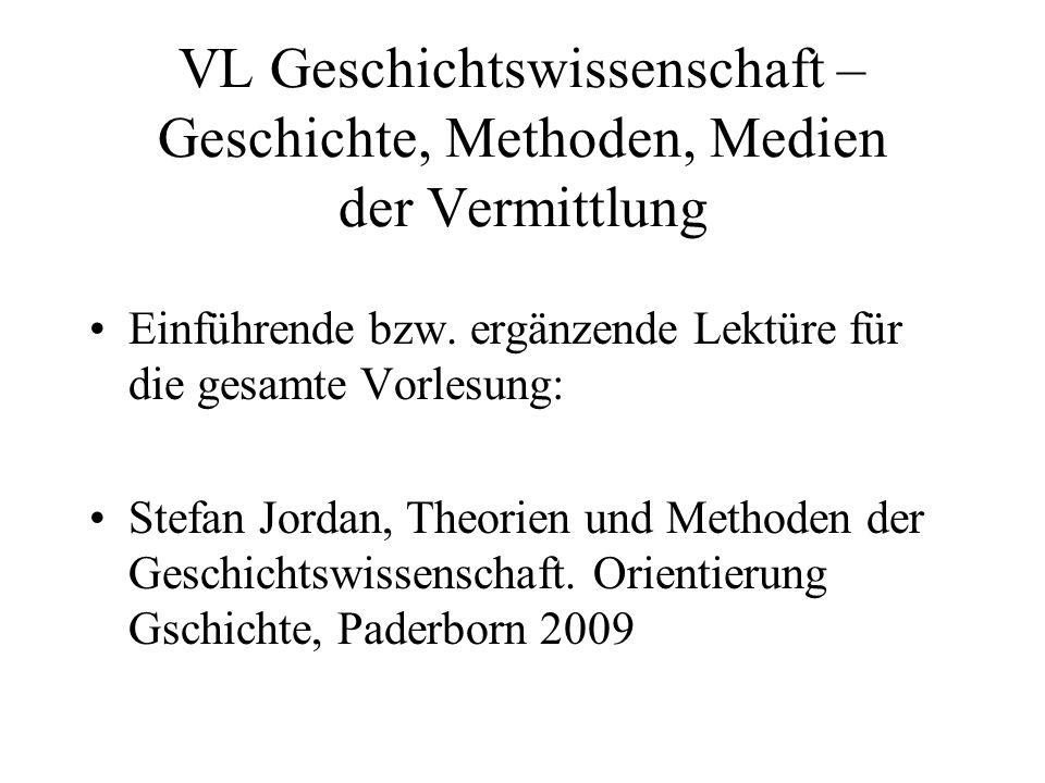 VL Geschichtswissenschaft – Geschichte, Methoden, Medien der Vermittlung Einführende bzw. ergänzende Lektüre für die gesamte Vorlesung: Stefan Jordan,