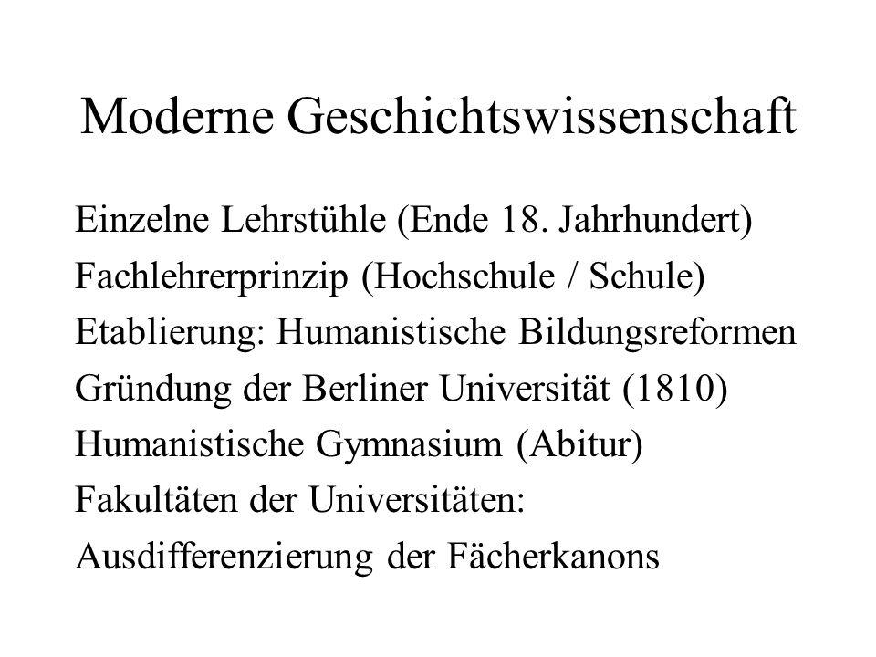 Moderne Geschichtswissenschaft Einzelne Lehrstühle (Ende 18. Jahrhundert) Fachlehrerprinzip (Hochschule / Schule) Etablierung: Humanistische Bildungsr