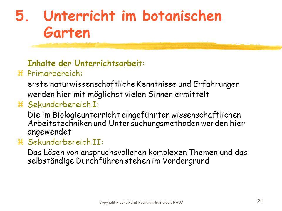 Copyright: Frauke Pöml, Fachdidaktik Biologie HHUD 20 5.Unterricht im botanischen Garten z Ziele der Arbeit mit Schülern in botanischen Gärten: -Die i